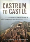 Castrum to Castle : Classical to Medieval Fortifications in the Lands of the Western Roman Empire - Book