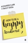 How to Be a Happy Academic : A Guide to Being Effective in Research, Writing and Teaching - Book