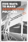 Five Ways to Make Architecture Political : An Introduction to the Politics of Design Practice - eBook