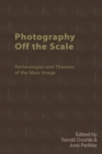 Photography off the Scale : Technologies and Theories of the Mass Image - Book