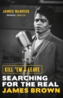 Kill 'Em and Leave : Searching for the Real James Brown - Book