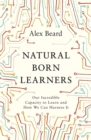 Natural Born Learners : Our Incredible Capacity to Learn and How We Can Harness It - Book