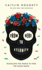 From Here to Eternity : Travelling the World to Find the Good Death - Book