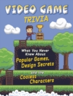 Video Game Trivia : What You Never Knew About Popular Games, Design Secrets and the Coolest Characters - Book