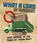 What a Load of Rubbish! : What happens to the things we throw away? - Book