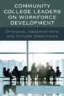 Community College Leaders on Workforce Development : Opinions, Observations, and Future Directions - eBook