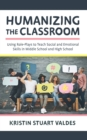 Humanizing the Classroom : Using Role-Plays to Teach Social and Emotional Skills in Middle School and High School - Book