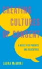 Creating Cultures of Consent : A Guide for Parents and Educators - Book