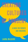 Creating Cultures of Consent : A Guide for Parents and Educators - eBook