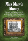 Miss Mary's Money : Fortune and Misfortune in a North Carolina Plantation Family, 1760-1924 - eBook