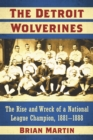 The Detroit Wolverines : The Rise and Wreck of a National League Champion, 1881-1888 - eBook