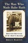 The Man Who Made Babe Ruth : Brother Matthias of St. Mary's School - eBook