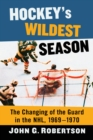 Hockey's Wildest Season : The Changing of the Guard in the NHL, 1969-1970 - eBook