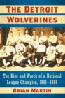 The Detroit Wolverines : The Rise and Wreck of a National League Champion, 1881-1888 - Book