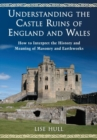 Understanding the Castle Ruins of England and Wales : How to Interpret the History and Meaning of Masonry and Earthworks - Book