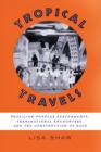 Tropical Travels : Brazilian Popular Performance, Transnational Encounters, and the Construction of Race - Book