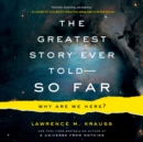 The Greatest Story Ever Told--So Far : Why Are We Here? - eAudiobook