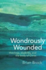 Wondrously Wounded : Theology, Disability, and the Body of Christ - Book