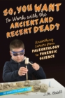 So, You Want to Work with the Ancient and Recent Dead? : Unearthing Careers from Paleontology to Forensic Science - eBook