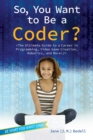 So, You Want to Be a Coder? : The Ultimate Guide to a Career in Programming, Video Game Creation, Robotics, and More! - eBook