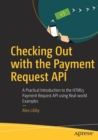 Checking Out with the Payment Request API : A Practical Introduction to the HTML5 Payment Request API using Real-world Examples - Book