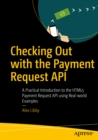 Checking Out with the Payment Request API : A Practical Introduction to the HTML5 Payment Request API using Real-world Examples - eBook