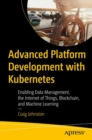 Advanced Platform Development with Kubernetes : Enabling Data Management, the Internet of Things, Blockchain, and Machine Learning - Book