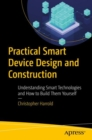 Practical Smart Device Design and Construction : Understanding Smart Technologies and How to Build Them Yourself - Book