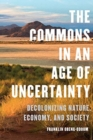 The Commons in an Age of Uncertainty : Decolonizing Nature, Economy, and Society - Book