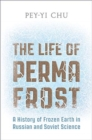 The Life of Permafrost : A History of Frozen Earth in Russian and Soviet Science - Book