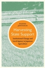 Harvesting State Support : Institutional Change and Local Agency in Japanese Agriculture - Book