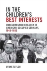 In the Children's Best Interests : Unaccompanied Children in American-Occupied Germany, 1945-1952 - Book