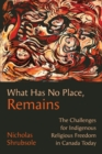 What Has No Place, Remains : The Challenges for Indigenous Religious Freedom in Canada Today - eBook