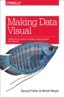 Making Data Visual : A Practical Guide to Using Visualization for Insight - eBook