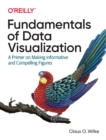 Fundamentals of Data Visualization : A Primer on Making Informative and Compelling Figures - Book