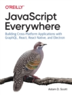 JavaScript Everywhere : Building Cross-platform Applications with GraphQL, React, React Native, and Electron - Book