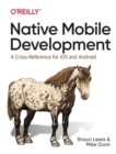 Native Mobile Development : A Cross-Reference for iOS and Android Native Programming - Book