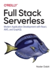 Full Stack Serverless : Modern Application Development with React, AWS, and GraphQL - Book