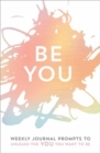 Be You : Weekly Journal Prompts to Unleash the You You Want to Be - Book