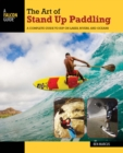 The Art of Stand Up Paddling : A Complete Guide to SUP on Lakes, Rivers, and Oceans - eBook