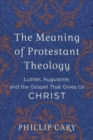 The Meaning of Protestant Theology : Luther, Augustine, and the Gospel That Gives Us Christ - eBook