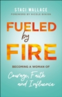 Fueled by Fire : Becoming a Woman of Courage, Faith and Influence - eBook