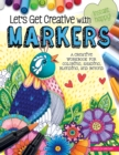Let's Get Creative with Markers : A Creative Workbook for Coloring, Shading, Blending, and Beyond - Book
