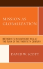 Mission as Globalization : Methodists in Southeast Asia at the Turn of the Twentieth Century - eBook