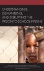Understanding, Dismantling, and Disrupting the Prison-to-School Pipeline - Book