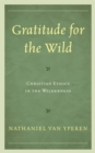 Gratitude for the Wild : Christian Ethics in the Wilderness - eBook