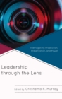 Leadership through the Lens : Interrogating Production, Presentation, and Power - Book