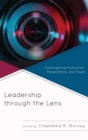 Leadership through the Lens : Interrogating Production, Presentation, and Power - eBook