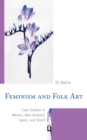 Feminism and Folk Art : Case Studies in Mexico, New Zealand, Japan, and Brazil - Book