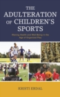 The Adulteration of Children's Sports : Waning Health and Well-Being in the Age of Organized Play - Book
